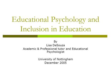 Educational Psychology and Inclusion in Education By Lisa DeSouza Academic & Professional tutor and Educational Psychologist University of Nottingham December.