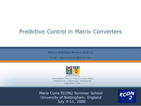 Predictive Control in Matrix Converters Marie Curie ECON2 Summer School University of Nottingham, England July 9-11, 2008 Marco Esteban Rivera Abarca Universidad.