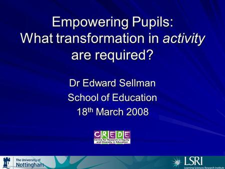 Empowering Pupils: What transformation in activity are required? Dr Edward Sellman School of Education 18 th March 2008.