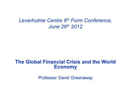 Leverhulme Centre 6 th Form Conference, June 26 th 2012 The Global Financial Crisis and the World Economy Professor David Greenaway.