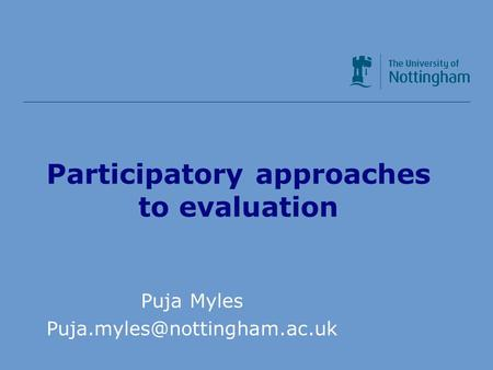 Participatory approaches to evaluation Puja Myles