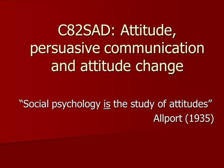 C82SAD: Attitude, persuasive communication and attitude change Social psychology is the study of attitudes Allport (1935)