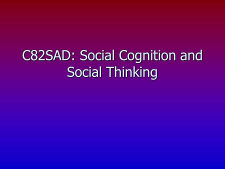 C82SAD: Social Cognition and Social Thinking. Social cognition and Information Processing n What is social cognition? Social Cognition is how... Social.