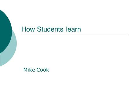 How Students learn Mike Cook. Learning Outcomes Upon completion of this workshop, participants should be able to :- Outline some key theories on how students.