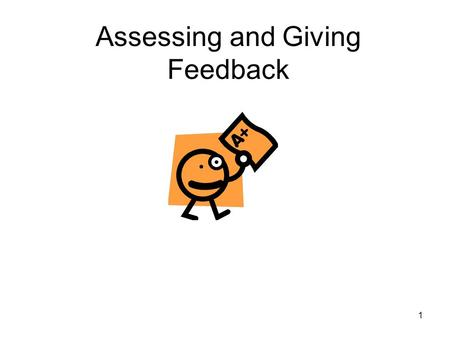 1 Assessing and Giving Feedback. 2 Learning Outcomes By the end of the session, participants should be able to: Identify the purposes and use of different.