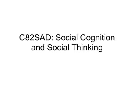 C82SAD: Social Cognition and Social Thinking. Social cognition and Information Processing What is social cognition? Social Cognition is how... Attitudes.