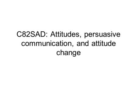 C82SAD: Attitudes, persuasive communication, and attitude change.