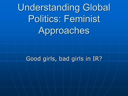 Understanding Global Politics: Feminist Approaches Good girls, bad girls in IR?
