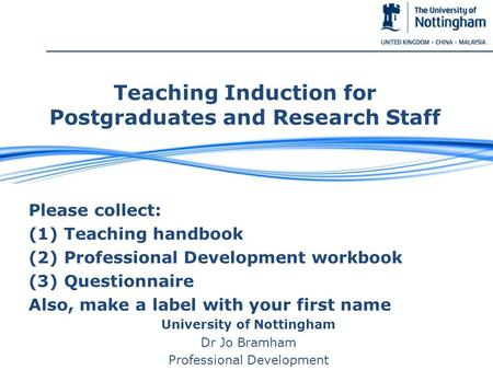 Teaching Induction for Postgraduates and Research Staff Please collect: (1) Teaching handbook (2) Professional Development workbook (3) Questionnaire Also,