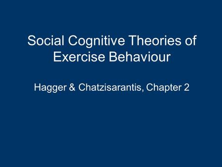 Social Cognitive Theories of Exercise Behaviour Hagger & Chatzisarantis, Chapter 2.