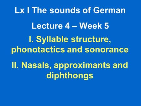 Lx I The sounds of German Lecture 4 – Week 5 I. Syllable structure, phonotactics and sonorance II. Nasals, approximants and diphthongs.