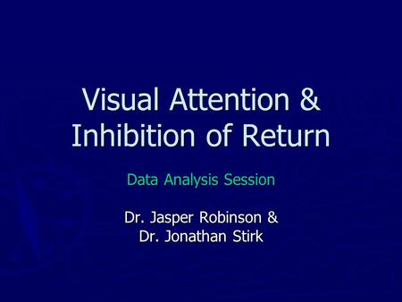 Visual Attention & Inhibition of Return Data Analysis Session Dr. Jasper Robinson & Dr. Jonathan Stirk.