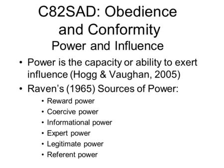 C82SAD: Obedience and Conformity Power and Influence Power is the capacity or ability to exert influence (Hogg & Vaughan, 2005) Ravens (1965) Sources of.