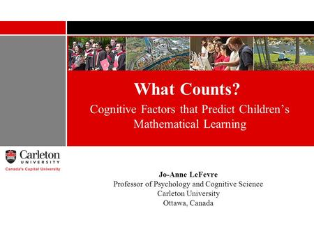 What Counts? Cognitive Factors that Predict Childrens Mathematical Learning Jo-Anne LeFevre Professor of Psychology and Cognitive Science Carleton University.