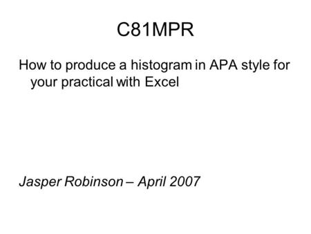 C81MPR How to produce a histogram in APA style for your practical with Excel Jasper Robinson – April 2007.
