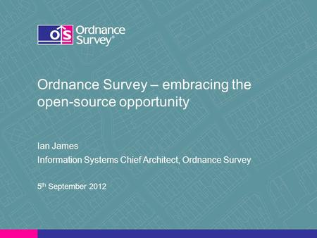 Ordnance Survey – embracing the open-source opportunity Ian James Information Systems Chief Architect, Ordnance Survey 5 th September 2012.