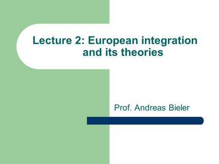 Lecture 2: European integration and its theories Prof. Andreas Bieler.