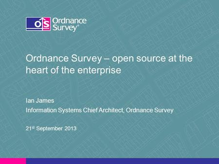 Ordnance Survey – open source at the heart of the enterprise Ian James Information Systems Chief Architect, Ordnance Survey 21 st September 2013.