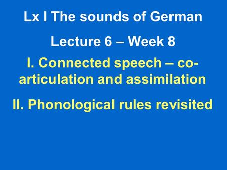 Lx I The sounds of German Lecture 6 – Week 8 I. Connected speech – co- articulation and assimilation II. Phonological rules revisited.