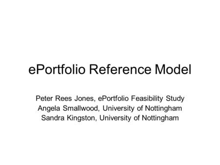 EPortfolio Reference Model Peter Rees Jones, ePortfolio Feasibility Study Angela Smallwood, University of Nottingham Sandra Kingston, University of Nottingham.