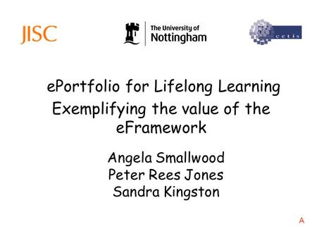 EPortfolio for Lifelong Learning Angela Smallwood Peter Rees Jones Sandra Kingston Exemplifying the value of the eFramework A.