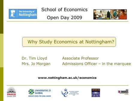 School of Economics Open Day 2009 Why Study Economics at Nottingham? Dr. Tim Lloyd Associate Professor Mrs. Jo Morgan Admissions Officer – in the marquee.