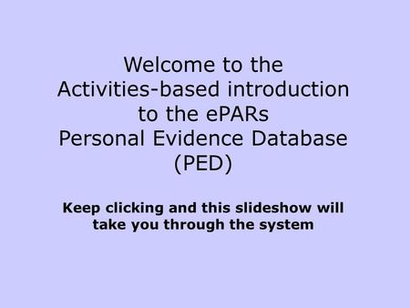 Welcome to the Activities-based introduction to the ePARs Personal Evidence Database (PED) Keep clicking and this slideshow will take you through the system.
