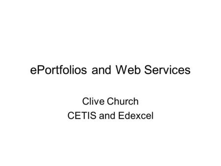 EPortfolios and Web Services Clive Church CETIS and Edexcel.