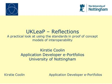 UKLeaP – Reflections A practical look at using the standards in proof of concept models of interoperability Kirstie Coolin Application Developer e-Portfolios.