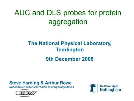 AUC and DLS probes for protein aggregation Steve Harding & Arthur Rowe National Centre for Macromolecular Hydrodynamics The National Physical Laboratory,