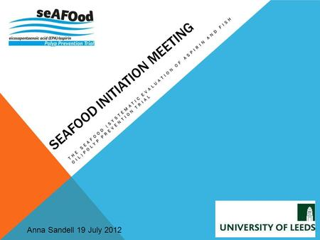 SEAFOOD INITIATION MEETING THE SEAFOOD (SYSTEMATIC EVALUATION OF ASPIRIN AND FISH OIL)POLYP PREVENTION TRIAL Anna Sandell 19 July 2012.
