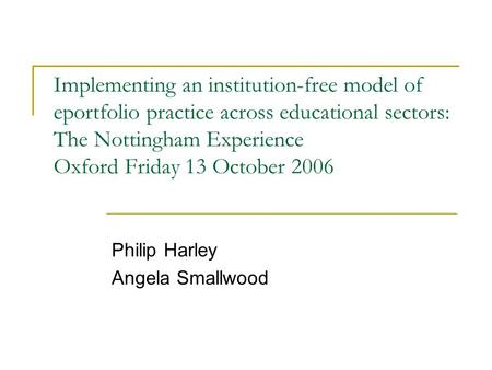 Implementing an institution-free model of eportfolio practice across educational sectors: The Nottingham Experience Oxford Friday 13 October 2006 Philip.