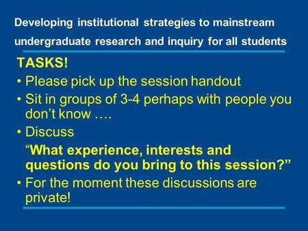 Developing institutional strategies to mainstream undergraduate research and inquiry for all students TASKS! Please pick up the session handout Sit in.