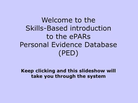 Welcome to the Skills-Based introduction to the ePARs Personal Evidence Database (PED) Keep clicking and this slideshow will take you through the system.