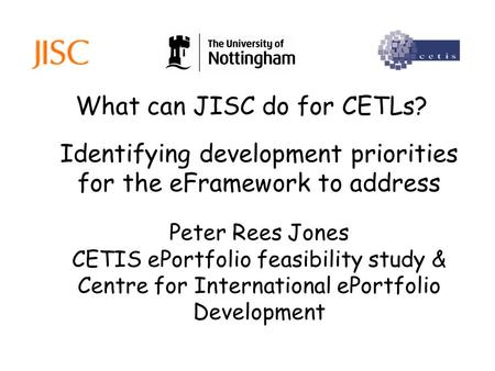 What can JISC do for CETLs? Peter Rees Jones CETIS ePortfolio feasibility study & Centre for International ePortfolio Development Identifying development.