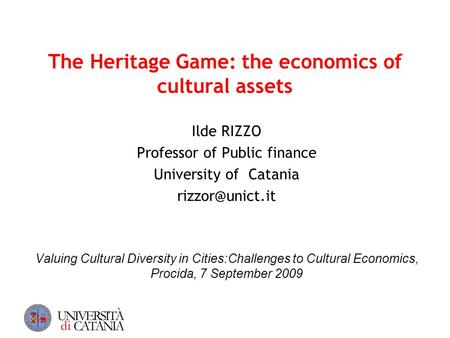 The Heritage Game: the economics of cultural assets Ilde RIZZO Professor of Public finance University of Catania Valuing Cultural Diversity.