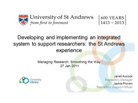 Developing and implementing an integrated system to support researchers: the St Andrews experience Managing Research: Smoothing the Way 27 Jan 2011 Janet.