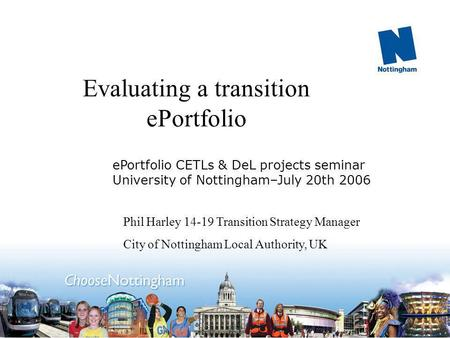 Evaluating a transition ePortfolio Phil Harley 14-19 Transition Strategy Manager City of Nottingham Local Authority, UK ePortfolio CETLs & DeL projects.