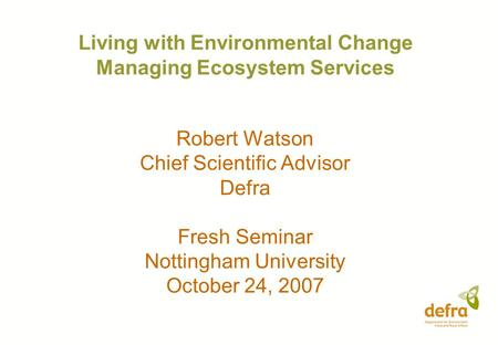 Living with Environmental Change Managing Ecosystem Services Robert Watson Chief Scientific Advisor Defra Fresh Seminar Nottingham University October 24,