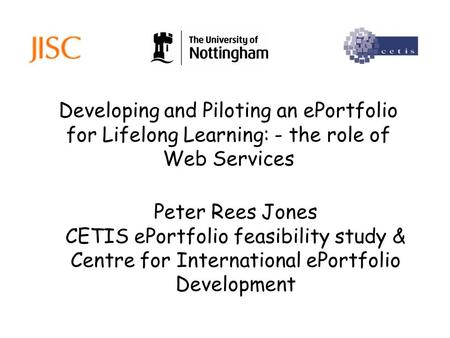 Developing and Piloting an ePortfolio for Lifelong Learning: - the role of Web Services Peter Rees Jones CETIS ePortfolio feasibility study & Centre for.