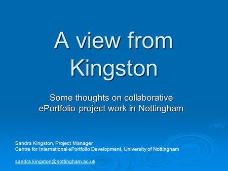 A view from Kingston Some thoughts on collaborative ePortfolio project work in Nottingham Sandra Kingston, Project Manager Centre for International ePortfolio.