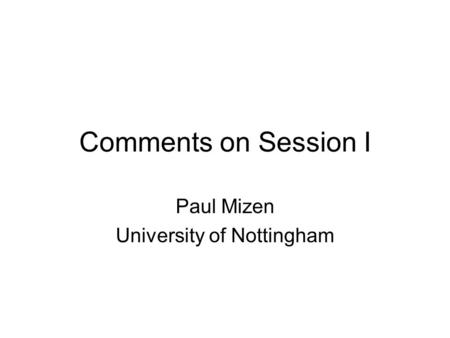 Comments on Session I Paul Mizen University of Nottingham.