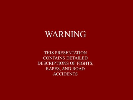 WARNING THIS PRESENTATION CONTAINS DETAILED DESCRIPTIONS OF FIGHTS, RAPES, AND ROAD ACCIDENTS.