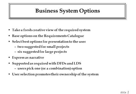 BSOs 1 Business System Options Take a fresh creative view of the required system Base options on the Requirements Catalogue Select best options for presentation.