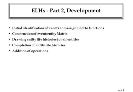 ELH 1 ELHs - Part 2, Development Initial identification of events and assignment to functions Construction of event/entity Matrix Drawing entity life histories.