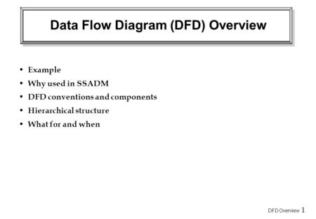 DFD Overview 1 Data Flow Diagram (DFD) Overview Example Why used in SSADM DFD conventions and components Hierarchical structure What for and when.