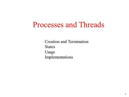 1 Processes and Threads Creation and Termination States Usage Implementations.