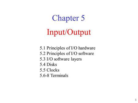 1 Input/Output Chapter 5 5.1 Principles of I/O hardware 5.2 Principles of I/O software 5.3 I/O software layers 5.4 Disks 5.5 Clocks 5.6-8 Terminals.