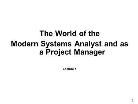 1 1 The World of the Modern Systems Analyst and as a Project Manager Lecture 1.