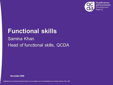 November 2009 Qualifications and Curriculum Development Agency is the non-regulatory part of the Qualifications and Curriculum Authority. © QCA 2009 Functional.